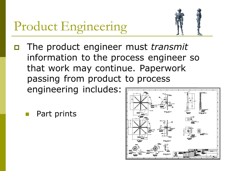 Product Engineering  The product engineer must transmit information to the process engineer so that work may continue.