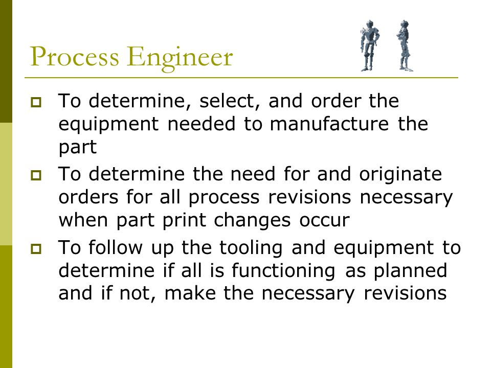 Process Engineer  To determine, select, and order the equipment needed to manufacture the part  To determine the need for and originate orders for all process revisions necessary when part print changes occur  To follow up the tooling and equipment to determine if all is functioning as planned and if not, make the necessary revisions