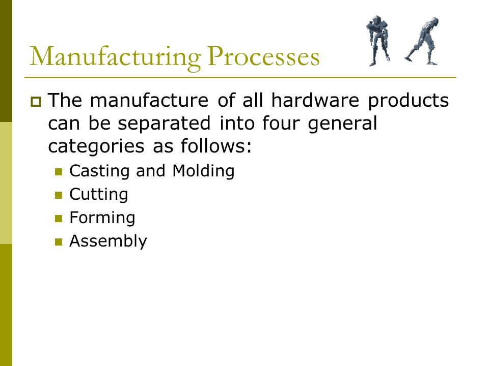 Manufacturing Processes  The manufacture of all hardware products can be separated into four general categories as follows: Casting and Molding Cutting Forming Assembly
