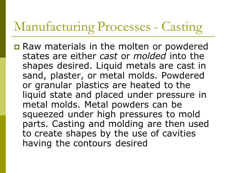 Manufacturing Processes - Casting  Raw materials in the molten or powdered states are either cast or molded into the shapes desired.
