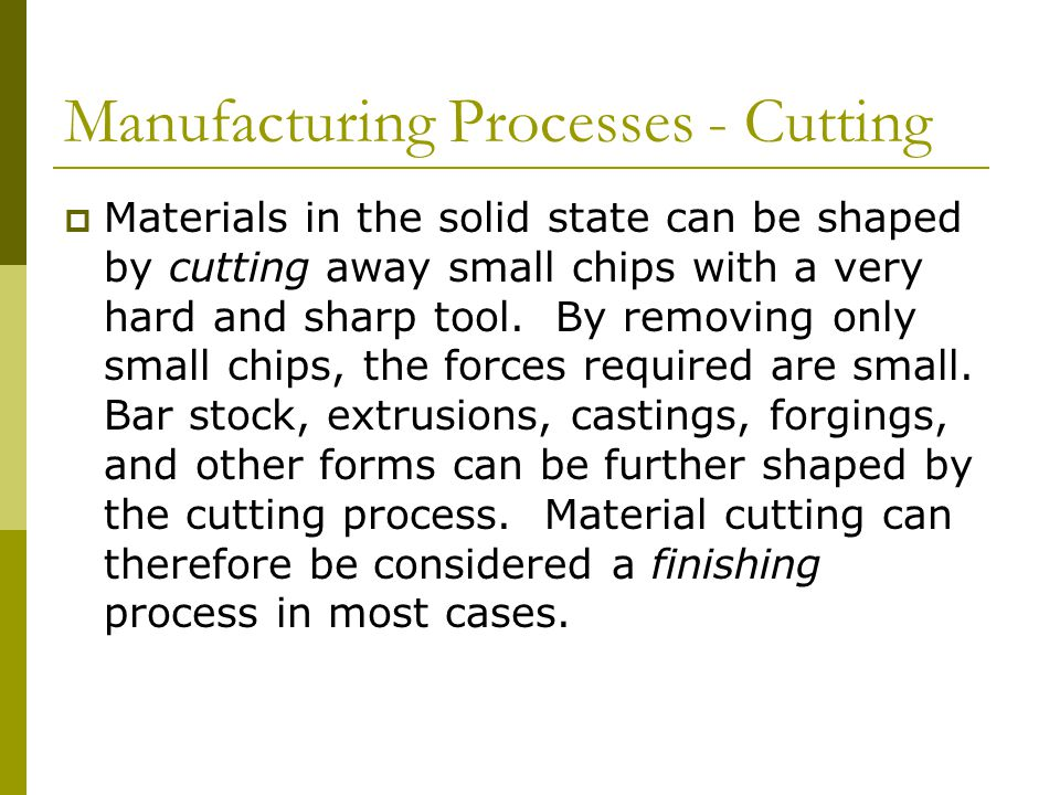 Manufacturing Processes - Cutting  Materials in the solid state can be shaped by cutting away small chips with a very hard and sharp tool.