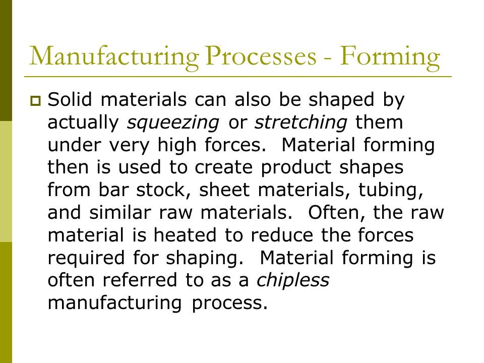 Manufacturing Processes - Forming  Solid materials can also be shaped by actually squeezing or stretching them under very high forces.