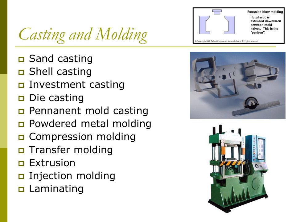 Casting and Molding  Sand casting  Shell casting  Investment casting  Die casting  Pennanent mold casting  Powdered metal molding  Compression molding  Transfer molding  Extrusion  Injection molding  Laminating