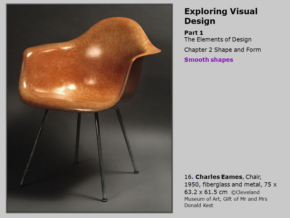 Exploring Visual Design Part 1 The Elements of Design Chapter 2 Shape and Form Smooth shapes 16. Charles Eames, Chair, 1950, fiberglass and metal, 75