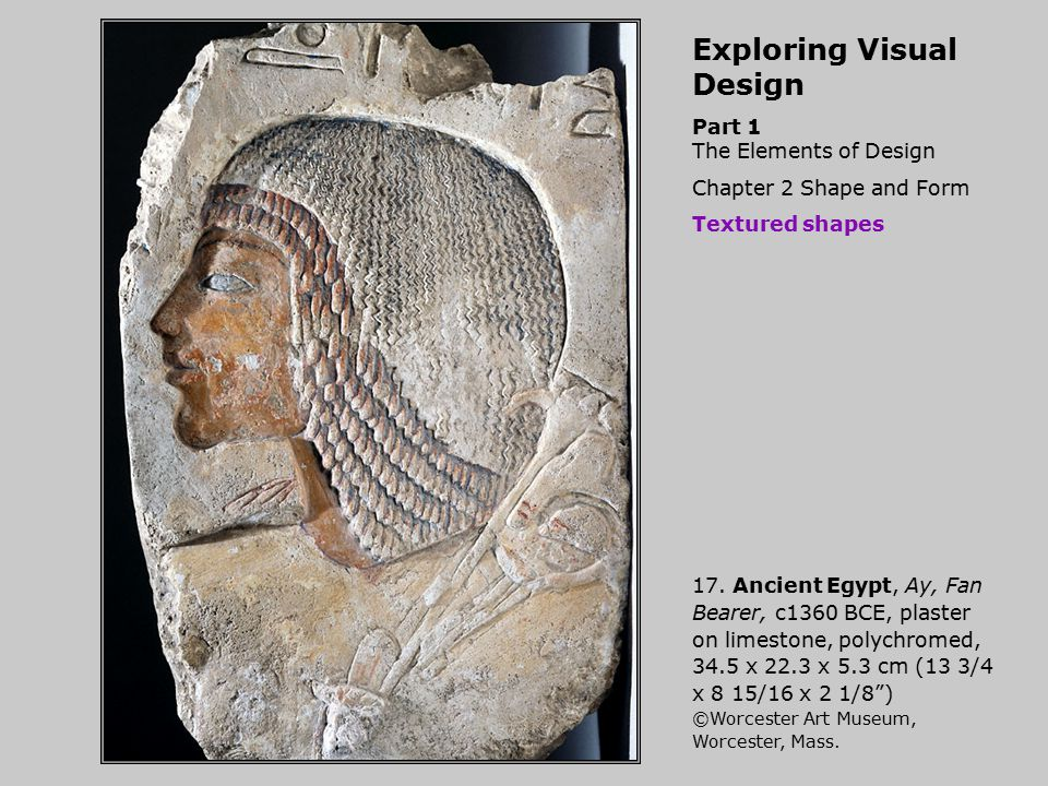 Exploring Visual Design Part 1 The Elements of Design Chapter 2 Shape and Form Textured shapes 17. Ancient Egypt, Ay, Fan Bearer, c1360 BCE, plaster o