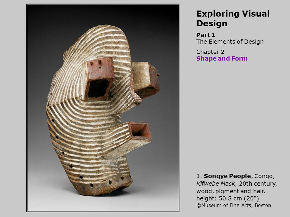 Exploring Visual Design Part 1 The Elements of Design Chapter 2 Shape and Form 1. Songye People, Congo, Kifwebe Mask, 20th century, wood, pigment and