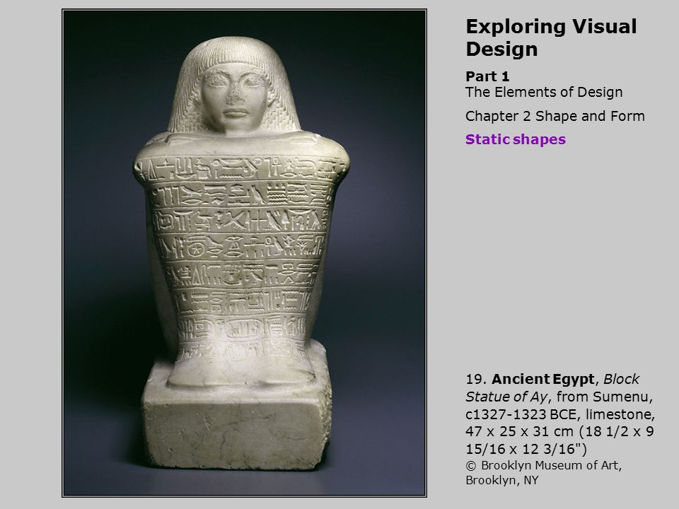 Exploring Visual Design Part 1 The Elements of Design Chapter 2 Shape and Form Static shapes 19. Ancient Egypt, Block Statue of Ay, from Sumenu, c1327