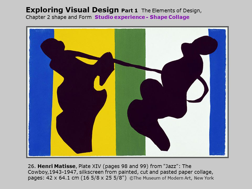 Exploring Visual Design Part 1 The Elements of Design, Chapter 2 shape and Form Studio experience - Shape Collage 26. Henri Matisse, Plate XIV (pages