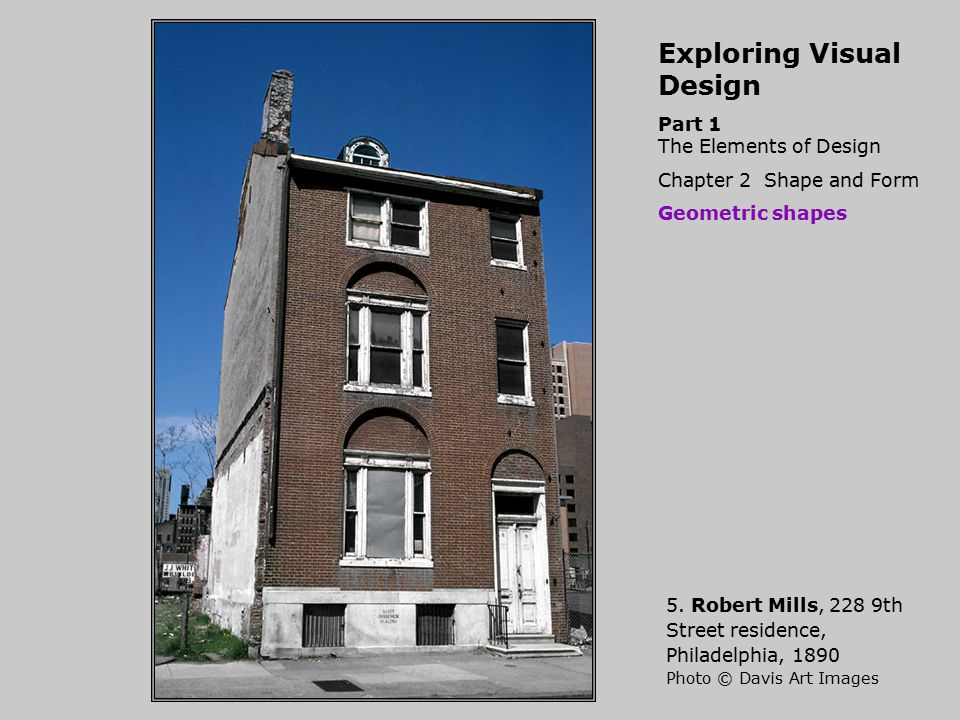 Exploring Visual Design Part 1 The Elements of Design Chapter 2 Shape and Form Geometric shapes 5. Robert Mills, 228 9th Street residence, Philadelphi