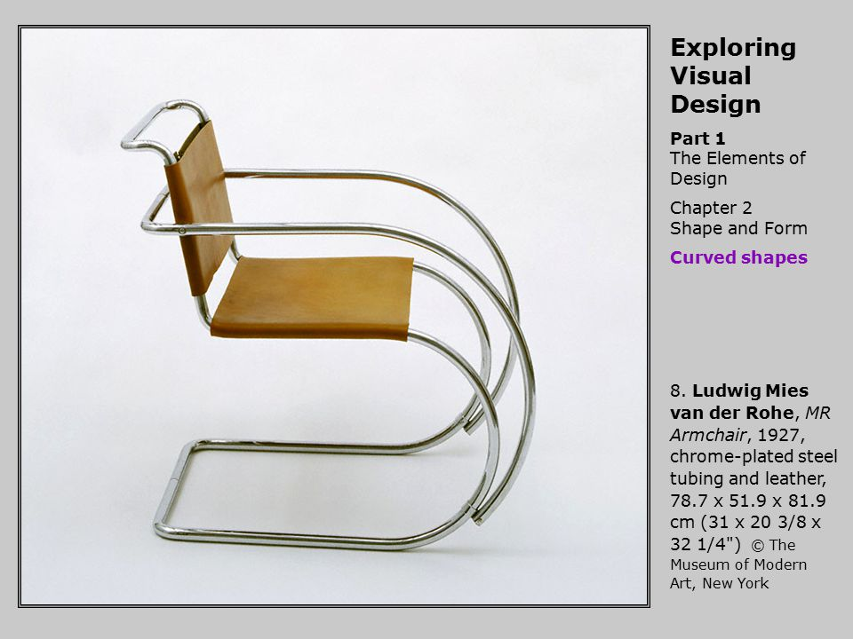 Exploring Visual Design Part 1 The Elements of Design Chapter 2 Shape and Form Curved shapes 8. Ludwig Mies van der Rohe, MR Armchair, 1927, chrome-pl