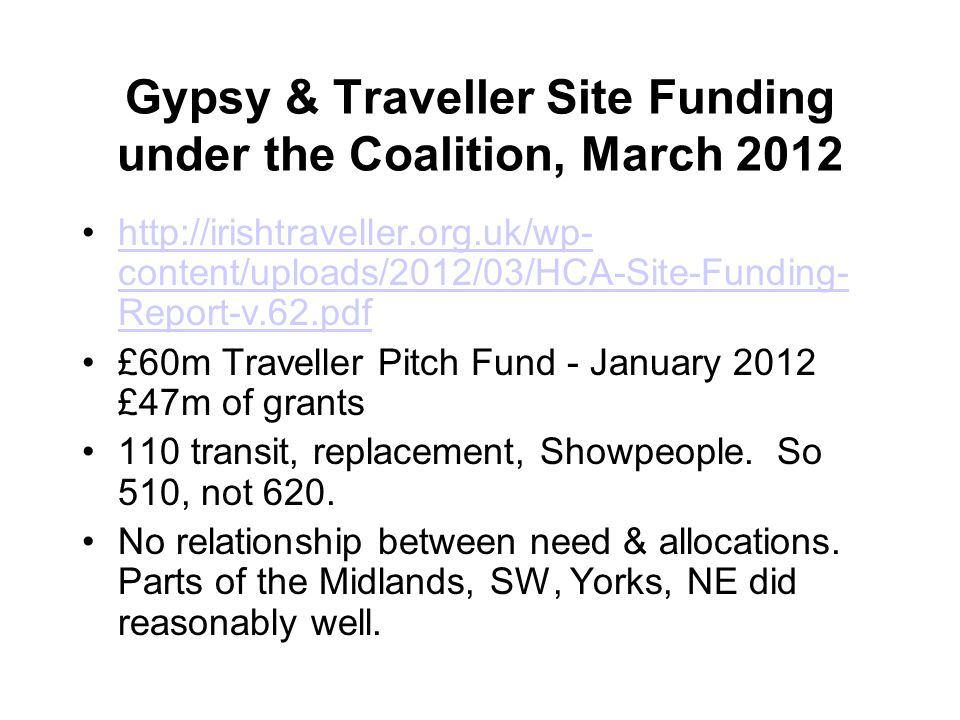 Gypsy & Traveller Site Funding under the Coalition, March 2012 http://irishtraveller.org.uk/wp- content/uploads/2012/03/HCA-Site-Funding- Report-v.62.pdfhttp://irishtraveller.org.uk/wp- content/uploads/2012/03/HCA-Site-Funding- Report-v.62.pdf £60m Traveller Pitch Fund - January 2012 £47m of grants 110 transit, replacement, Showpeople.