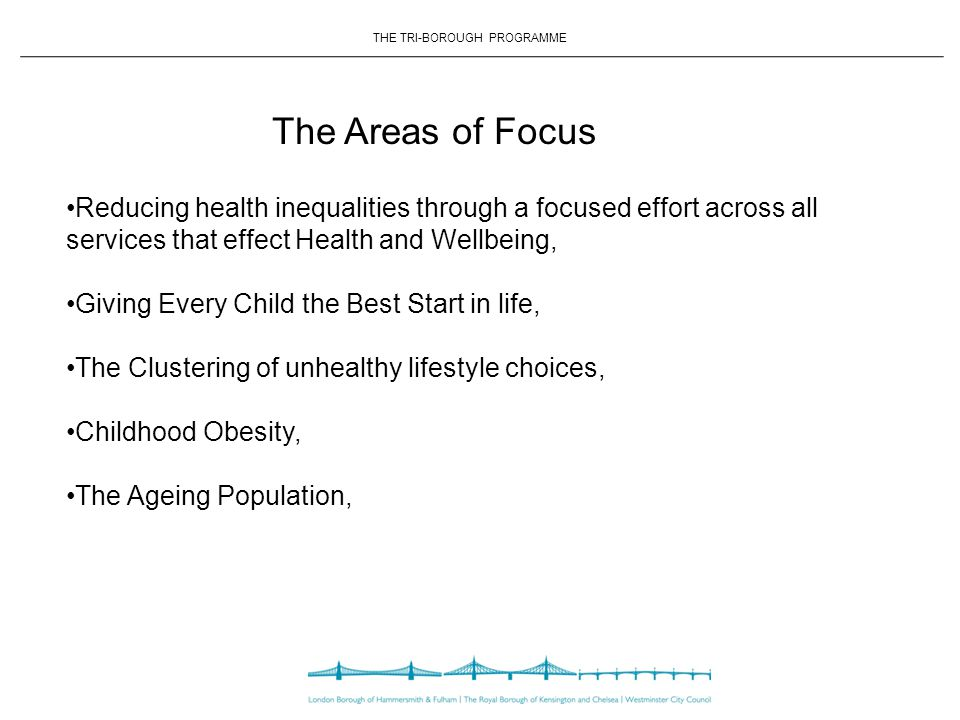 THE TRI-BOROUGH PROGRAMME The Areas of Focus Reducing health inequalities through a focused effort across all services that effect Health and Wellbeing, Giving Every Child the Best Start in life, The Clustering of unhealthy lifestyle choices, Childhood Obesity, The Ageing Population,