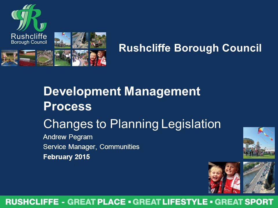 Rushcliffe Borough Council Development Management Process Changes to Planning Legislation Andrew Pegram Service Manager, Communities February 2015