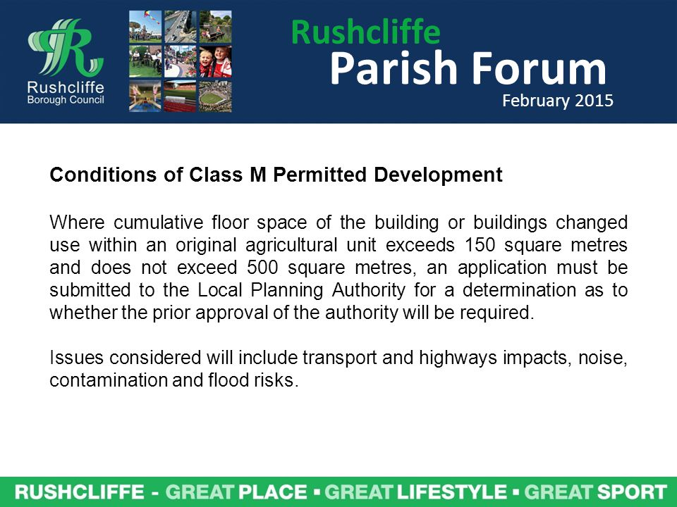 Rushcliffe Parish Forum February 2015 Conditions of Class M Permitted Development Where cumulative floor space of the building or buildings changed use within an original agricultural unit exceeds 150 square metres and does not exceed 500 square metres, an application must be submitted to the Local Planning Authority for a determination as to whether the prior approval of the authority will be required.