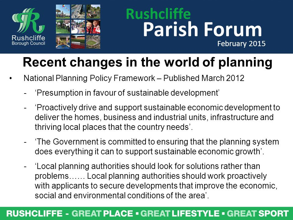 Recent changes in the world of planning National Planning Policy Framework – Published March 'Presumption in favour of sustainable development' -'Proactively drive and support sustainable economic development to deliver the homes, business and industrial units, infrastructure and thriving local places that the country needs'.