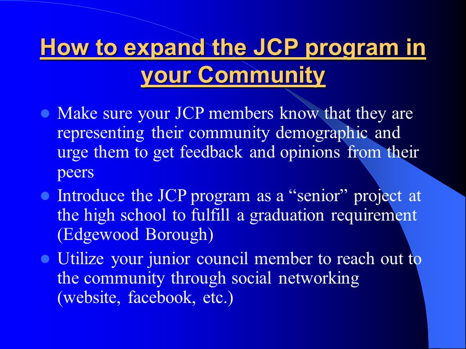 How to expand the JCP program in your Community Make sure your JCP members know that they are representing their community demographic and urge them to get feedback and opinions from their peers Introduce the JCP program as a senior project at the high school to fulfill a graduation requirement (Edgewood Borough) Utilize your junior council member to reach out to the community through social networking (website, facebook, etc.)