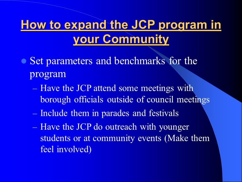 How to expand the JCP program in your Community Set parameters and benchmarks for the program – Have the JCP attend some meetings with borough officia