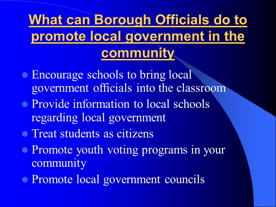 What can Borough Officials do to promote local government in the community Encourage schools to bring local government officials into the classroom Pr