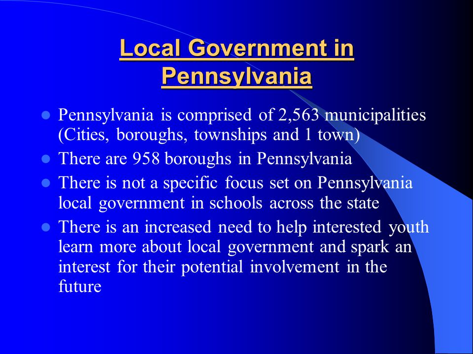Local Government in Pennsylvania Pennsylvania is comprised of 2,563 municipalities (Cities, boroughs, townships and 1 town) There are 958 boroughs in Pennsylvania There is not a specific focus set on Pennsylvania local government in schools across the state There is an increased need to help interested youth learn more about local government and spark an interest for their potential involvement in the future