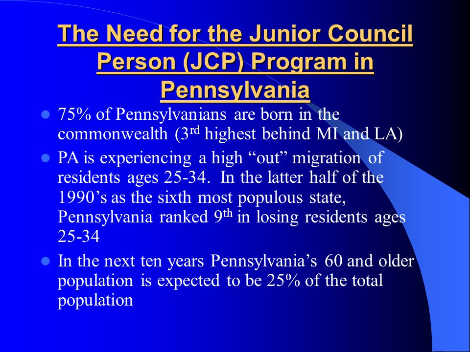 The Need for the Junior Council Person (JCP) Program in Pennsylvania 75% of Pennsylvanians are born in the commonwealth (3 rd highest behind MI and LA