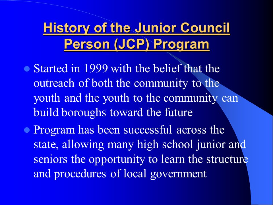 History of the Junior Council Person (JCP) Program Started in 1999 with the belief that the outreach of both the community to the youth and the youth to the community can build boroughs toward the future Program has been successful across the state, allowing many high school junior and seniors the opportunity to learn the structure and procedures of local government