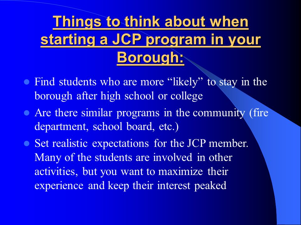Things to think about when starting a JCP program in your Borough: Find students who are more likely to stay in the borough after high school or college Are there similar programs in the community (fire department, school board, etc.) Set realistic expectations for the JCP member.
