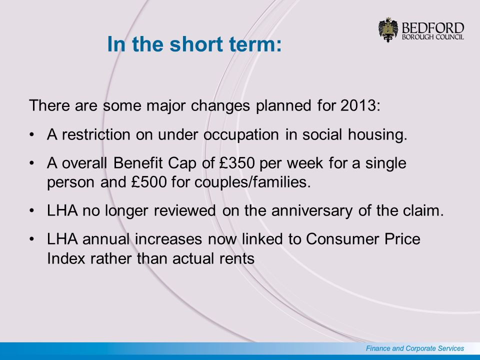 In the short term: There are some major changes planned for 2013: A restriction on under occupation in social housing.