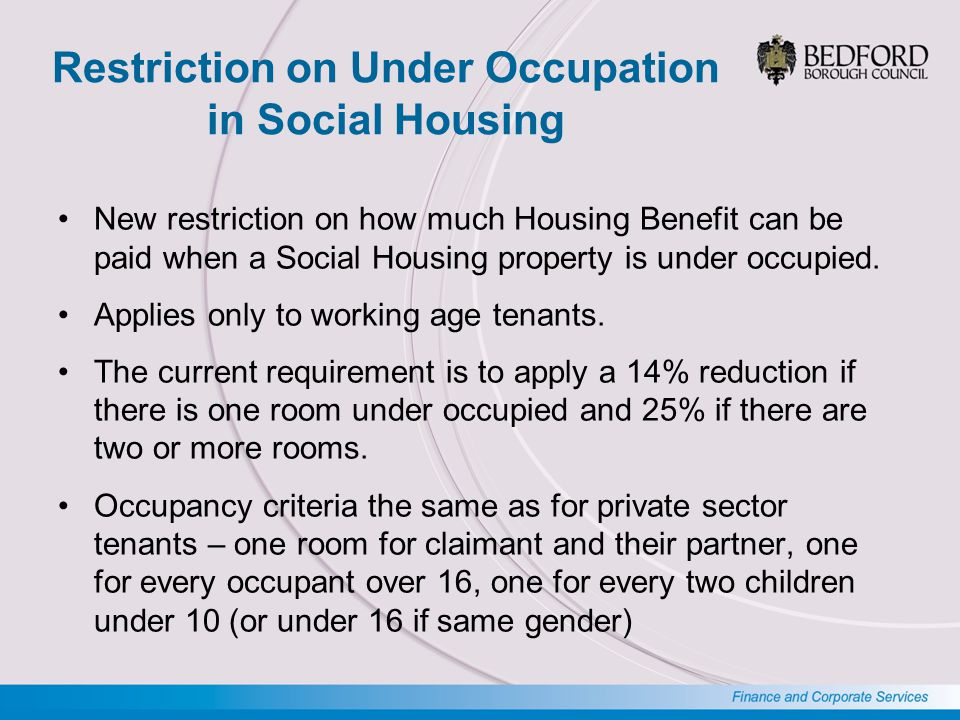 Restriction on Under Occupation in Social Housing New restriction on how much Housing Benefit can be paid when a Social Housing property is under occupied.