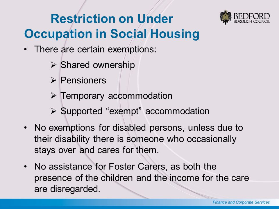 Restriction on Under Occupation in Social Housing There are certain exemptions:  Shared ownership  Pensioners  Temporary accommodation  Supported exempt accommodation No exemptions for disabled persons, unless due to their disability there is someone who occasionally stays over and cares for them.