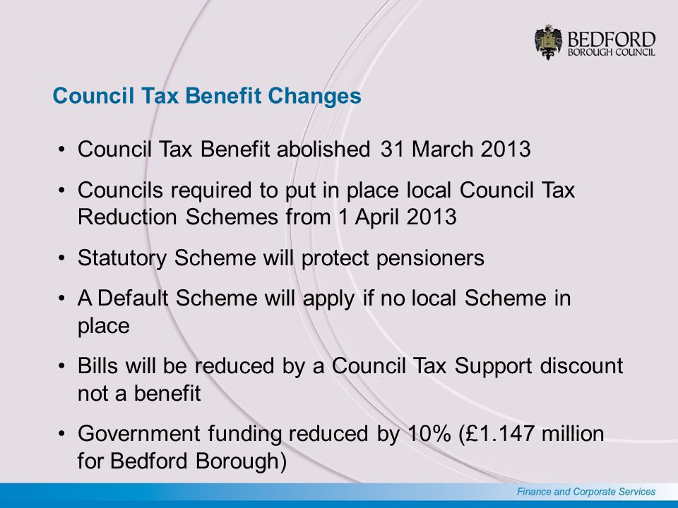 Council Tax Benefit Changes Council Tax Benefit abolished 31 March 2013 Councils required to put in place local Council Tax Reduction Schemes from 1 April 2013 Statutory Scheme will protect pensioners A Default Scheme will apply if no local Scheme in place Bills will be reduced by a Council Tax Support discount not a benefit Government funding reduced by 10% (£1.147 million for Bedford Borough)