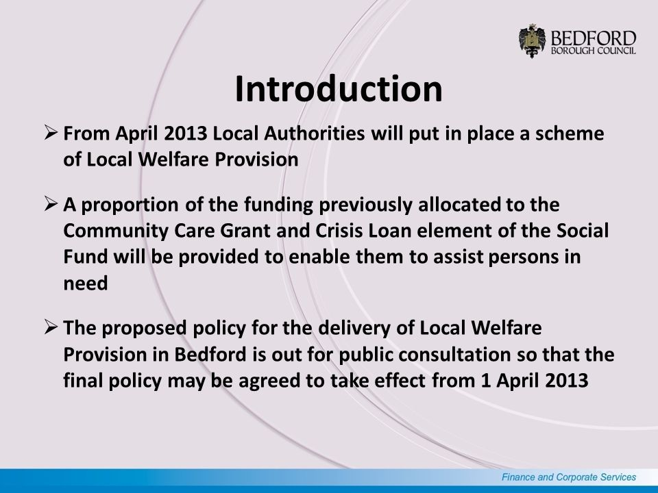 Introduction  From April 2013 Local Authorities will put in place a scheme of Local Welfare Provision  A proportion of the funding previously allocated to the Community Care Grant and Crisis Loan element of the Social Fund will be provided to enable them to assist persons in need  The proposed policy for the delivery of Local Welfare Provision in Bedford is out for public consultation so that the final policy may be agreed to take effect from 1 April 2013