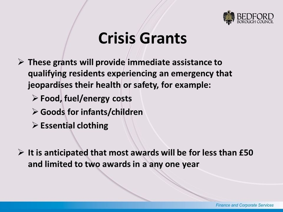 Crisis Grants  These grants will provide immediate assistance to qualifying residents experiencing an emergency that jeopardises their health or safety, for example:  Food, fuel/energy costs  Goods for infants/children  Essential clothing  It is anticipated that most awards will be for less than £50 and limited to two awards in a any one year