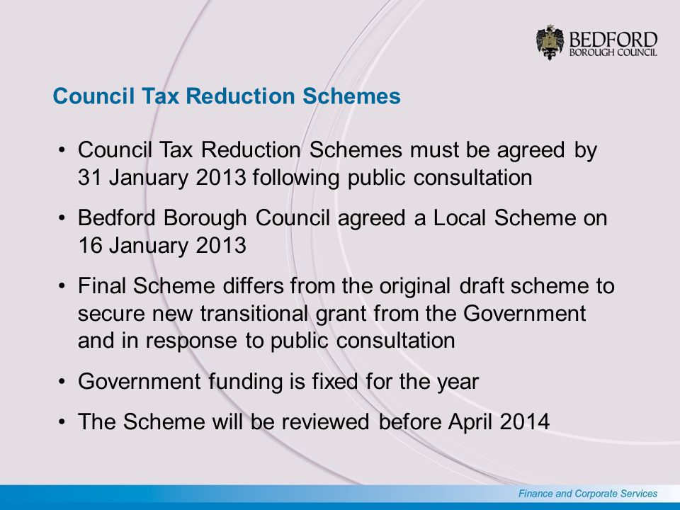 Bedford Borough Council Tax Reduction Scheme Applies to claims from working age applicants Based on 9 Key Principles Predominantly the national Default Scheme but with some adjustments No one who would receive a 100% discount under the Default Scheme will pay more than 8.5% Working age claims8,12011.9% Pension age claims5,1707.6% Total claims13,29019.5% Total households68,250