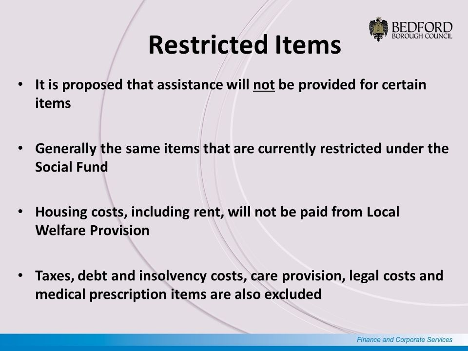 Restricted Items It is proposed that assistance will not be provided for certain items Generally the same items that are currently restricted under the Social Fund Housing costs, including rent, will not be paid from Local Welfare Provision Taxes, debt and insolvency costs, care provision, legal costs and medical prescription items are also excluded