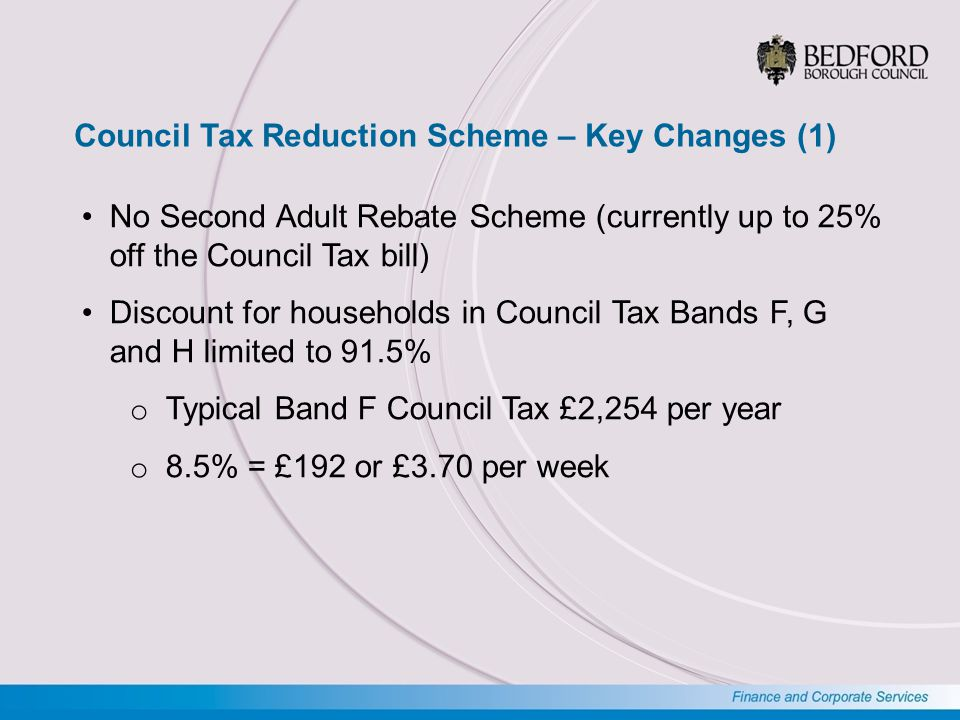 Council Tax Reduction Scheme – Key Changes (2) Deduction from weekly discount where a non- dependant earns more than £401 per week will be £11.90 (£0.95 higher than the Default Scheme) Where a sanction is imposed for Council Tax Support fraud or Benefit fraud the discount will be limited to 91.5% for 6 months