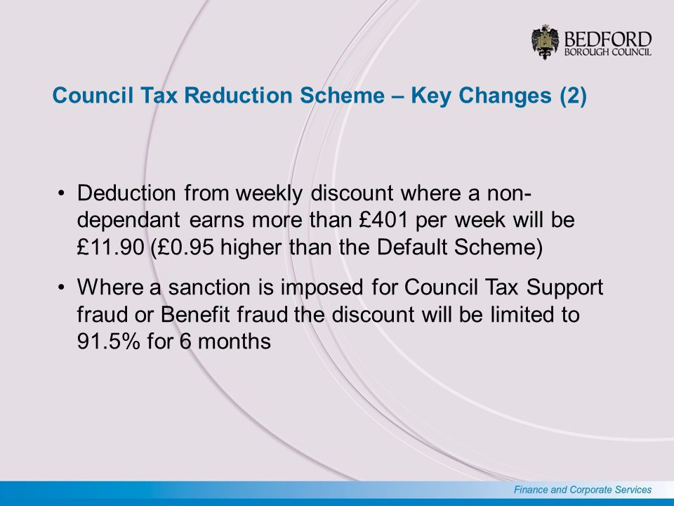Council Tax Reduction Scheme – No Change Income from war pensions disregarded in full Maximum amount of savings remains at £16,000 Income disregards remain the same Extended payments remain the same Backdating – pensioners up to 3 months Backdating – working age up to 6 months where there is good cause No changes to other non-dependant deductions
