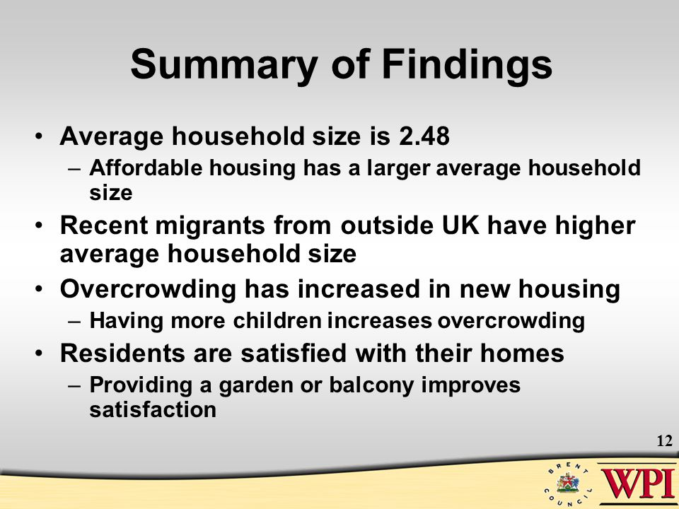 12 Summary of Findings Average household size is 2.48 –Affordable housing has a larger average household size Recent migrants from outside UK have hig
