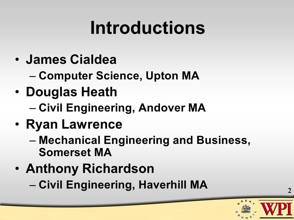 2 Introductions James Cialdea –Computer Science, Upton MA Douglas Heath –Civil Engineering, Andover MA Ryan Lawrence –Mechanical Engineering and Busin