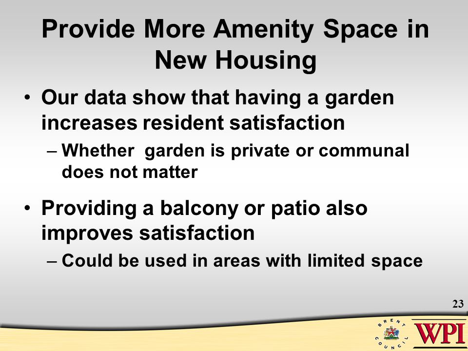 23 Provide More Amenity Space in New Housing Our data show that having a garden increases resident satisfaction –Whether garden is private or communal