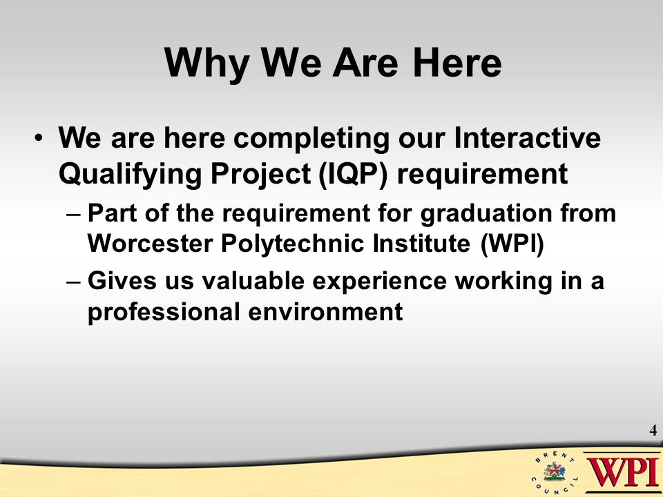 4 Why We Are Here We are here completing our Interactive Qualifying Project (IQP) requirement –Part of the requirement for graduation from Worcester P