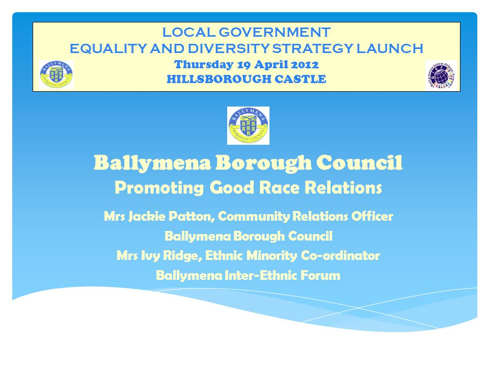 LOCAL GOVERNMENT EQUALITY AND DIVERSITY STRATEGY LAUNCH Thursday 19 April 2012 HILLSBOROUGH CASTLE COUNCIL'S CONTRIBUTION 1.Council staff sit on Ballymena Inter-Agency Ethnic Support Group – core group and a number of sub-groups 2.Funding a)Council part fund Co-ordinator's post – since 2004 b)Good Relations Budget : last five years : approximately £5,000 per year Project based > - Launch of Programme/Leaflet - Welcome Pack - Multi-cultural Events/Ballymena Arts Festival - Ballymena Inter-Ethnic Forum launch - Community Relations Week - Special events for individual minorities - Bi-lingual Advocacy Project - Dunclug Outreach Survey/Action Plan - Friendship Club 3.Mentoring role – offer advice where appropriate