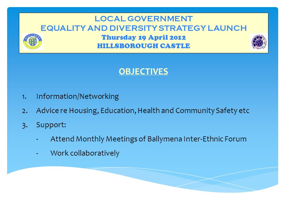 LOCAL GOVERNMENT EQUALITY AND DIVERSITY STRATEGY LAUNCH Thursday 19 April 2012 HILLSBOROUGH CASTLE OBJECTIVES 1.Information/Networking 2.Advice re Housing, Education, Health and Community Safety etc 3.Support: ‐Attend Monthly Meetings of Ballymena Inter-Ethnic Forum ‐Work collaboratively