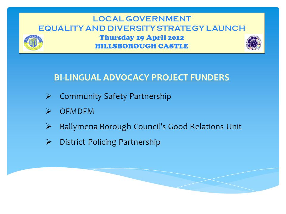 LOCAL GOVERNMENT EQUALITY AND DIVERSITY STRATEGY LAUNCH Thursday 19 April 2012 HILLSBOROUGH CASTLE BI-LINGUAL ADVOCACY PROJECT FUNDERS  Community Safety Partnership  OFMDFM  Ballymena Borough Council's Good Relations Unit  District Policing Partnership