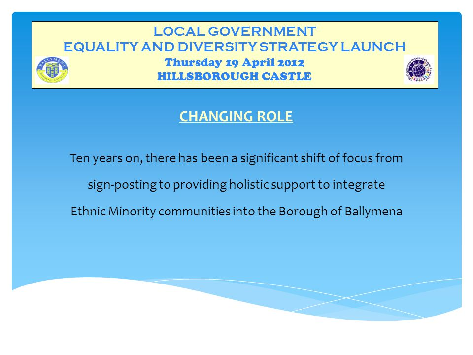 LOCAL GOVERNMENT EQUALITY AND DIVERSITY STRATEGY LAUNCH Thursday 19 April 2012 HILLSBOROUGH CASTLE CHANGING ROLE Ten years on, there has been a significant shift of focus from sign-posting to providing holistic support to integrate Ethnic Minority communities into the Borough of Ballymena