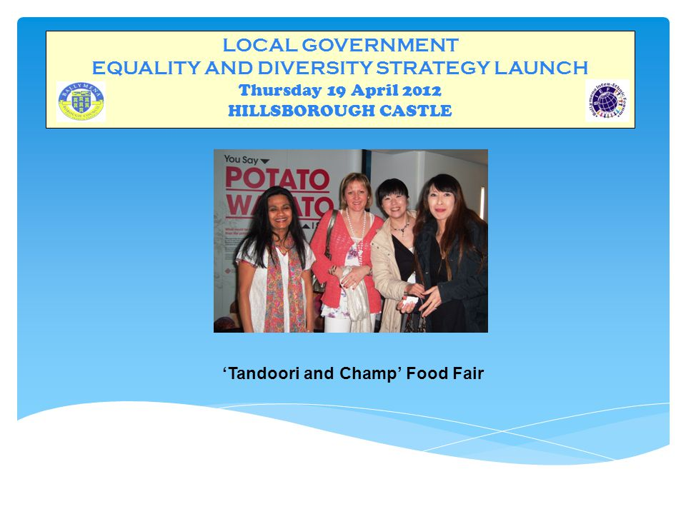 LOCAL GOVERNMENT EQUALITY AND DIVERSITY STRATEGY LAUNCH Thursday 19 April 2012 HILLSBOROUGH CASTLE 'Tandoori and Champ' Food Fair