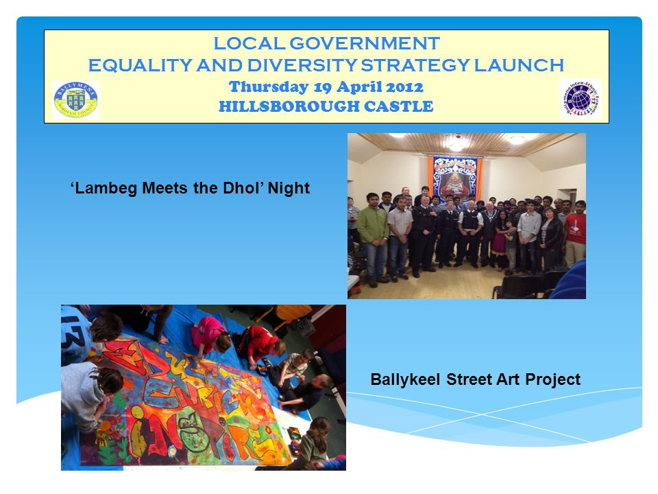 LOCAL GOVERNMENT EQUALITY AND DIVERSITY STRATEGY LAUNCH Thursday 19 April 2012 HILLSBOROUGH CASTLE 'Lambeg Meets the Dhol' Night Ballykeel Street Art Project