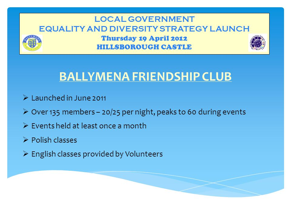 LOCAL GOVERNMENT EQUALITY AND DIVERSITY STRATEGY LAUNCH Thursday 19 April 2012 HILLSBOROUGH CASTLE BALLYMENA FRIENDSHIP CLUB  Launched in June 2011  Over 135 members – 20/25 per night, peaks to 60 during events  Events held at least once a month  Polish classes  English classes provided by Volunteers
