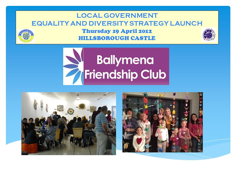 LOCAL GOVERNMENT EQUALITY AND DIVERSITY STRATEGY LAUNCH Thursday 19 April 2012 HILLSBOROUGH CASTLE