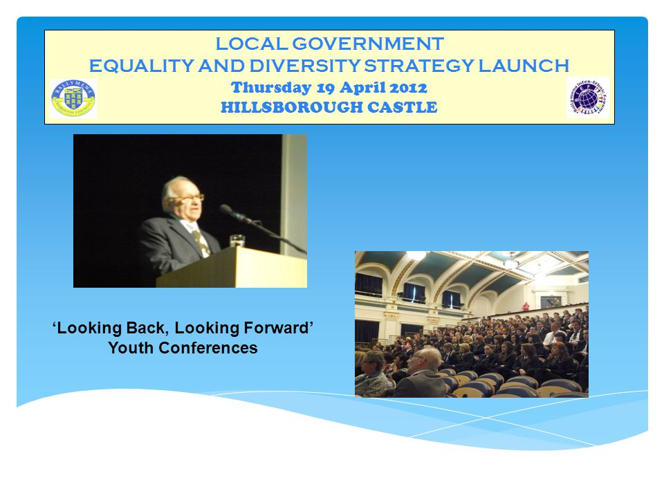 LOCAL GOVERNMENT EQUALITY AND DIVERSITY STRATEGY LAUNCH Thursday 19 April 2012 HILLSBOROUGH CASTLE 'Looking Back, Looking Forward' Youth Conferences