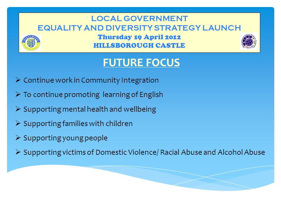 LOCAL GOVERNMENT EQUALITY AND DIVERSITY STRATEGY LAUNCH Thursday 19 April 2012 HILLSBOROUGH CASTLE FUTURE FOCUS  Continue work in Community Integration  To continue promoting learning of English  Supporting mental health and wellbeing  Supporting families with children  Supporting young people  Supporting victims of Domestic Violence/ Racial Abuse and Alcohol Abuse